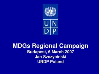 MDGs Regional Campaign Budapest, 6 March 2007 Jan Szczycinski UNDP Poland