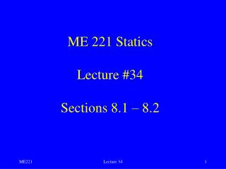 ME 221 Statics Lecture #34 Sections 8.1 – 8.2