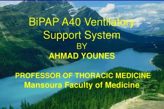 BiPAP A40 Ventilatory Support System BY AHMAD YOUNES PROFESSOR OF THORACIC MEDICINE