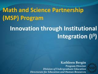 Math and Science Partnership (MSP) Program Innovation through Institutional Integration (I 3 )