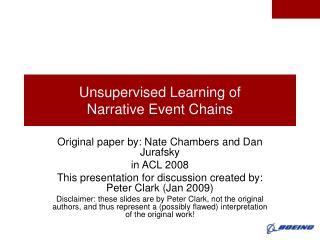 Unsupervised Learning of  Narrative Event Chains