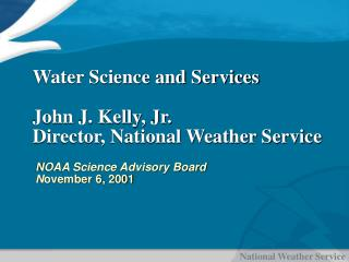 Water Science and Services  John J. Kelly, Jr. Director, National Weather Service