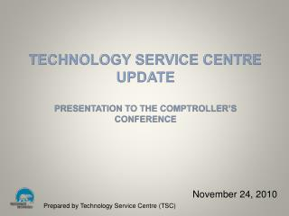 Technology Service Centre Update Presentation to the  CoMPTROller's  Conference
