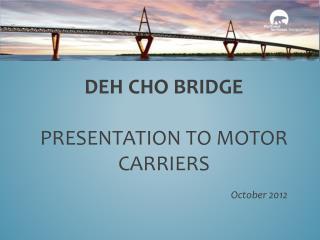 Deh Cho Bridge Presentation to Motor Carriers