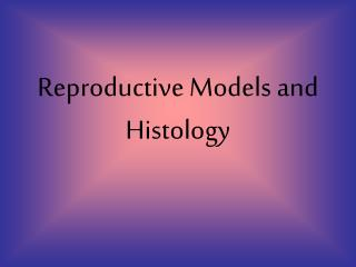Reproductive Models and Histology