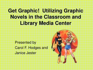 Get Graphic  Utilizing Graphic Novels in the Classroom and Library Media Center