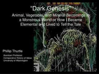 """""""Dark Genesis"""" Animal, Vegetable, and Mineral Becomings in a Monstrous World or How I Became Elemental and Lived to Tell"""