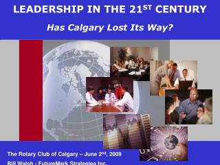 LEADERSHIP IN THE 21 ST  CENTURY Has Calgary Lost Its Way?