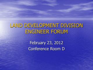 LAND DEVELOPMENT DIVISION ENGINEER FORUM