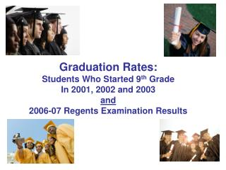 Graduation Rates: Students Who Started 9 th  Grade In 2001, 2002 and 2003 and 2006-07 Regents Examination Results