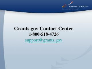 Grants.gov Contact Center 1-800-518-4726 support@grants.gov