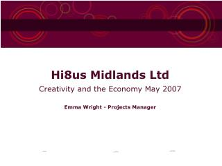 Hi8us Midlands Ltd Creativity and the Economy May 2007 Emma Wright - Projects Manager