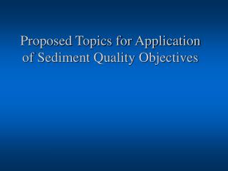Proposed Topics for Application of Sediment Quality Objectives