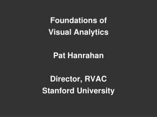 Foundations of  Visual Analytics Pat Hanrahan Director, RVAC Stanford University