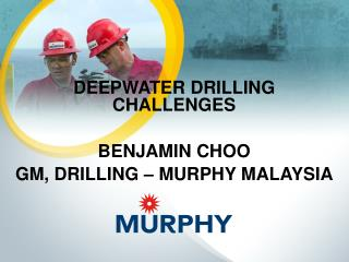 Deepwater  drilling challenges Benjamin choo Gm,  Drilling –  murphy malaysia