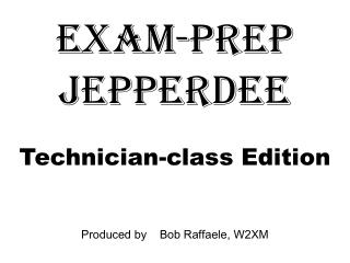 Exam-prep jepperdee Technician-class Edition Produced by    Bob Raffaele, W2XM