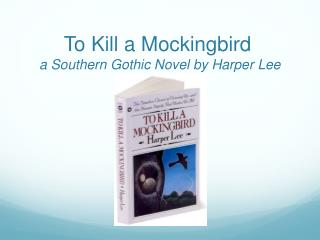 To Kill a Mockingbird	 a Southern Gothic Novel by Harper Lee