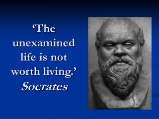 'The unexamined life is not worth living.' Socrates
