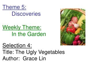 Theme 5:  Discoveries  Weekly Theme:  In the Garden  Selection 4: Title: The Ugly Vegetables Author:  Grace Lin