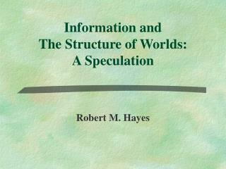 Information and  The Structure of Worlds: A Speculation