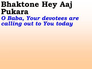 Bhaktone Hey Aaj Pukara  O Baba, Your devotees are calling out to You today