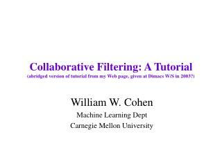 Collaborative Filtering: A Tutorial (abridged version of tutorial from my Web page, given at Dimacs W/S in 2003?)