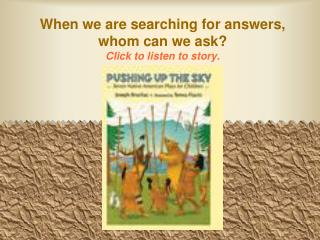 When we are searching for answers, whom can we ask? Click to listen to story.