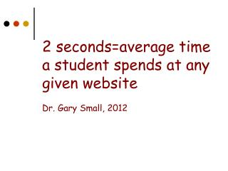 2 seconds=average time a student spends at any given website   Dr. Gary Small, 2012