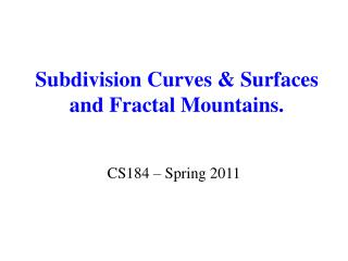 Subdivision Curves & Surfaces  and Fractal Mountains.