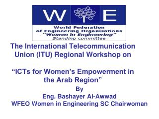 By Eng .  Bashayer Al- Awwad WFEO Women in Engineering SC Chairwoman