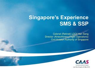 Singapore's Experience  SMS & SSP Colonel (Retired)  LOOI  Han Seng Director (Airworthiness/Flight Operations)  Ci