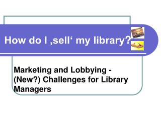 Marketing and Lobbying - (New?) Challenges for Library Managers