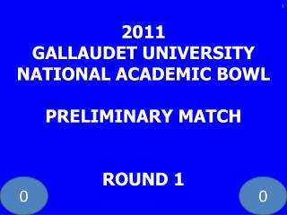2011 GALLAUDET UNIVERSITY NATIONAL ACADEMIC BOWL PRELIMINARY MATCH ROUND 1