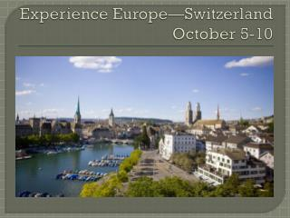Experience Europe—Switzerland October 5-10