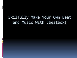 Skilfully Make Your Own Beat and Music With Jbeatbox!