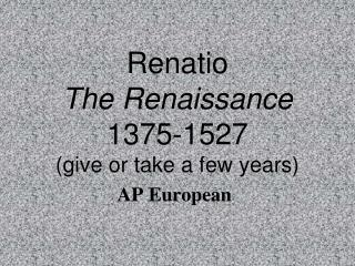 Renatio  The Renaissance 1375-1527  give or take a few years