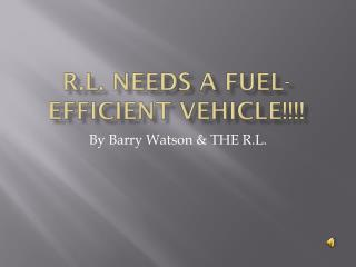 R.L. Needs a Fuel-efficient Vehicle!!!!