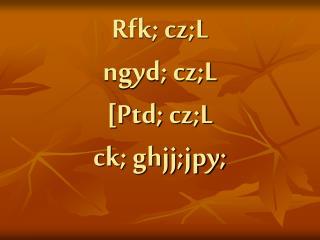 Rfk; cz;L ngyd; cz;L [Ptd; cz;L ck; ghjj;jpy;