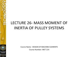 LECTURE 26- MASS MOMENT OF INERTIA OF PULLEY SYSTEMS Course Name : DESIGN OF MACHINE ELEMENTS