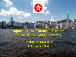 Impacts of the Financial Tsunami  on the Hong Kong Economy Government Economist 3 November 2008