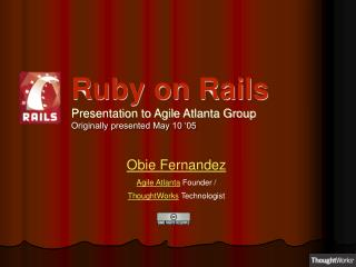 Ruby on Rails Presentation to Agile Atlanta Group Originally presented May 10 '05