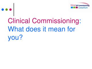 Clinical Commissioning : What does it mean for you?