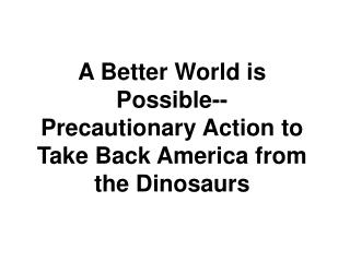 A Better World is Possible-- Precautionary Action to  Take Back America from the Dinosaurs