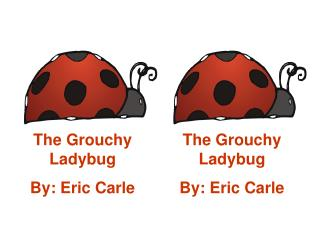 The Grouchy Ladybug By: Eric Carle