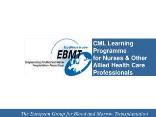 CML Learning Programme for Nurses & Other Allied Health Care Professionals EBMT Nurses Group