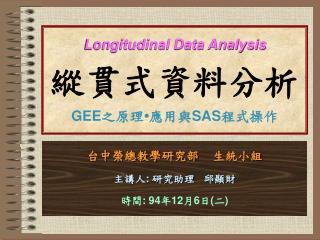Longitudinal Data Analysis 縱貫式資料分析 GEE 之原理•應用與 SAS 程式操作