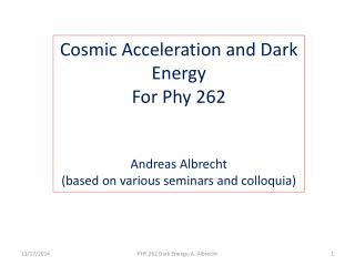Cosmic Acceleration and Dark Energy For Phy 262 Andreas Albrecht