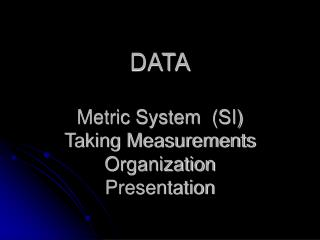 DATA Metric System  (SI)  Taking Measurements Organization  Presentation