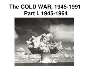 The COLD WAR, 1945-1991 Part I, 1945-1964