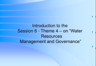 "Introduction to the  Session 6 - Theme 4 – on ""Water Resources  Management and Governance"""